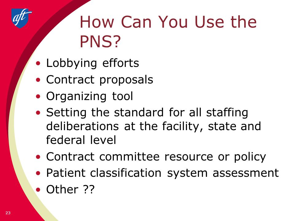 How Can You Use the PNS? Lobbying efforts Contract proposals Organizing tool Setting the standard for all staffing deliberations at the facility, stat