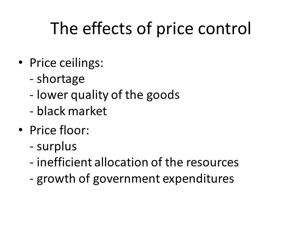 The effects of price control Price ceilings: - shortage - lower quality of the goods - black market Price floor: - surplus - inefficient allocation of the resources - growth of government expenditures