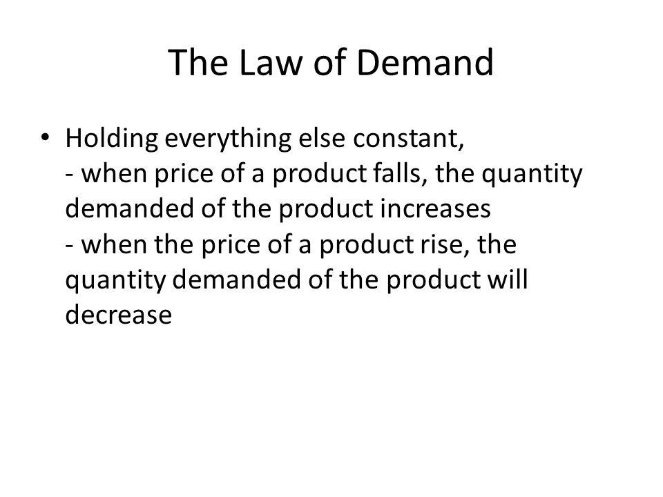 The Law of Demand Holding everything else constant, - when price of a product falls, the quantity demanded of the product increases - when the price of a product rise, the quantity demanded of the product will decrease