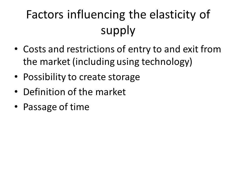 Factors influencing the elasticity of supply Costs and restrictions of entry to and exit from the market (including using technology) Possibility to create storage Definition of the market Passage of time