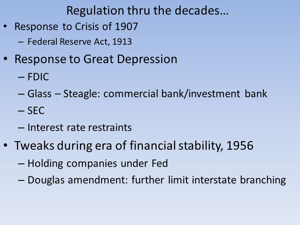 Regulation thru the decades… Response to Crisis of 1907 – Federal Reserve Act, 1913 Response to Great Depression – FDIC – Glass – Steagle: commercial bank/investment bank – SEC – Interest rate restraints Tweaks during era of financial stability, 1956 – Holding companies under Fed – Douglas amendment: further limit interstate branching