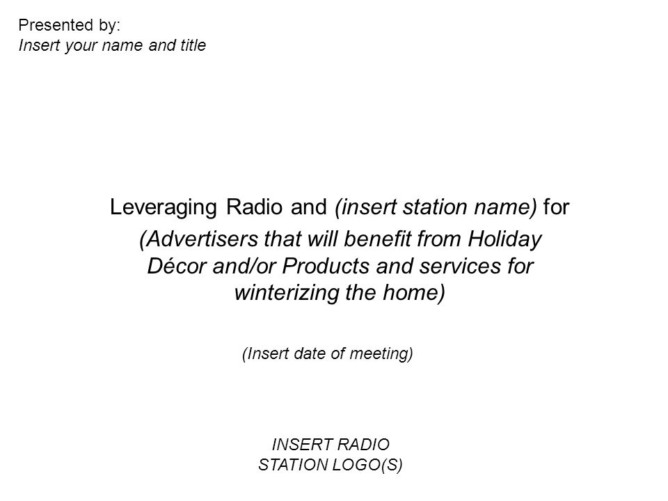 Leveraging Radio and (insert station name) for (Advertisers that will benefit from Holiday Décor and/or Products and services for winterizing the home) (Insert date of meeting) Presented by: Insert your name and title INSERT RADIO STATION LOGO(S)