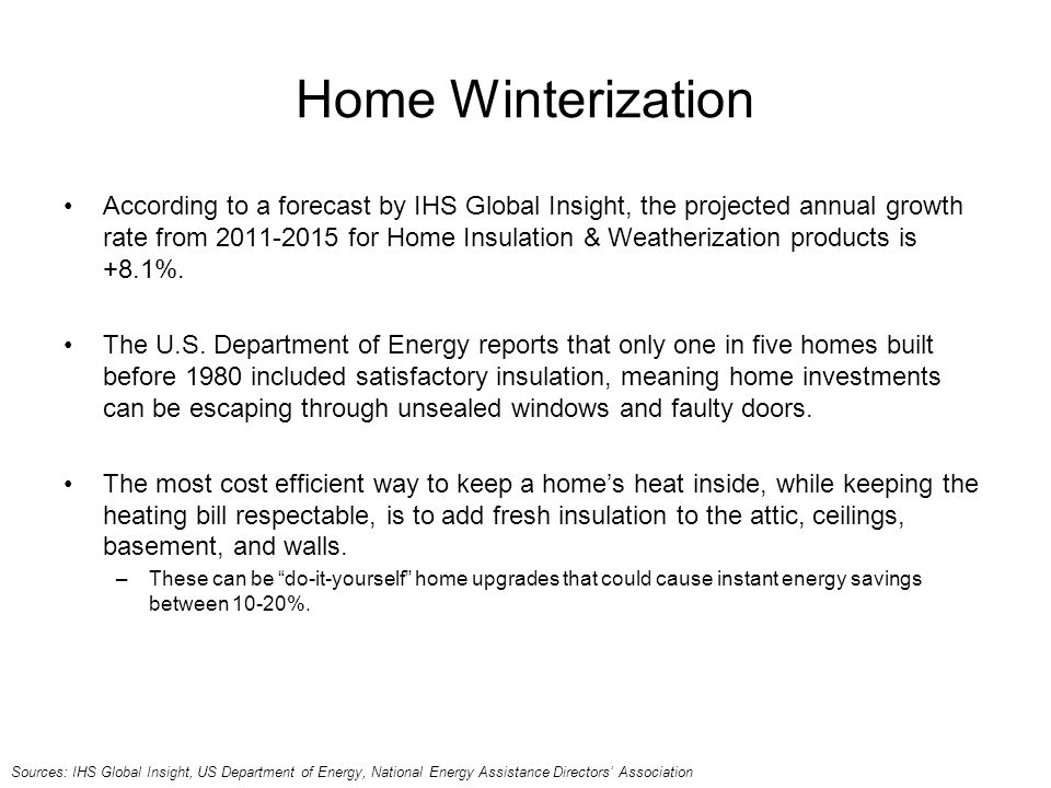 Home Winterization According to a forecast by IHS Global Insight, the projected annual growth rate from 2011-2015 for Home Insulation & Weatherization products is +8.1%.