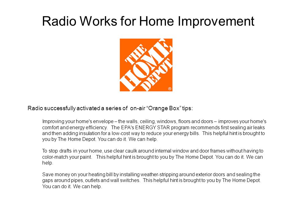 Radio Works for Home Improvement Radio successfully activated a series of on-air Orange Box tips: Improving your home s envelope – the walls, ceiling, windows, floors and doors – improves your home s comfort and energy efficiency.