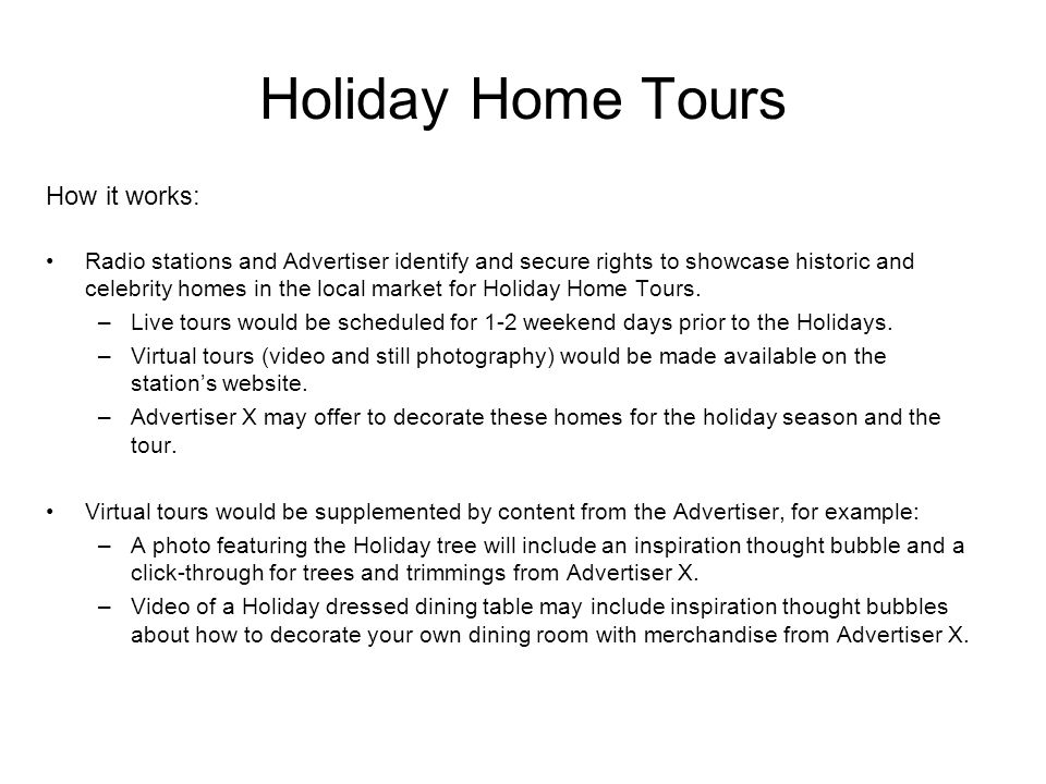 Holiday Home Tours How it works: Radio stations and Advertiser identify and secure rights to showcase historic and celebrity homes in the local market for Holiday Home Tours.