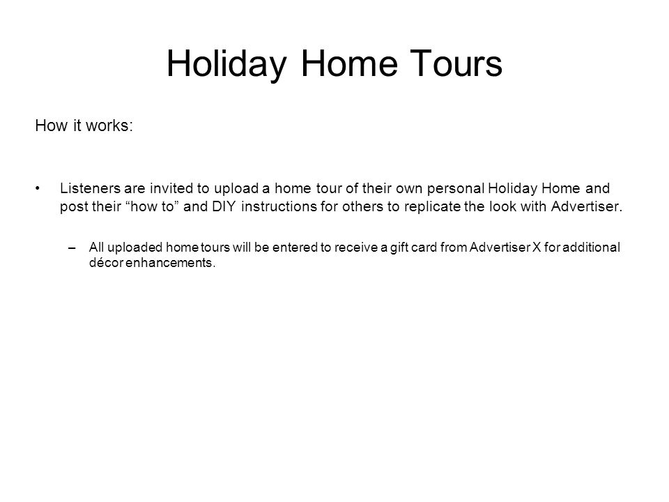 Holiday Home Tours How it works: Listeners are invited to upload a home tour of their own personal Holiday Home and post their how to and DIY instructions for others to replicate the look with Advertiser.