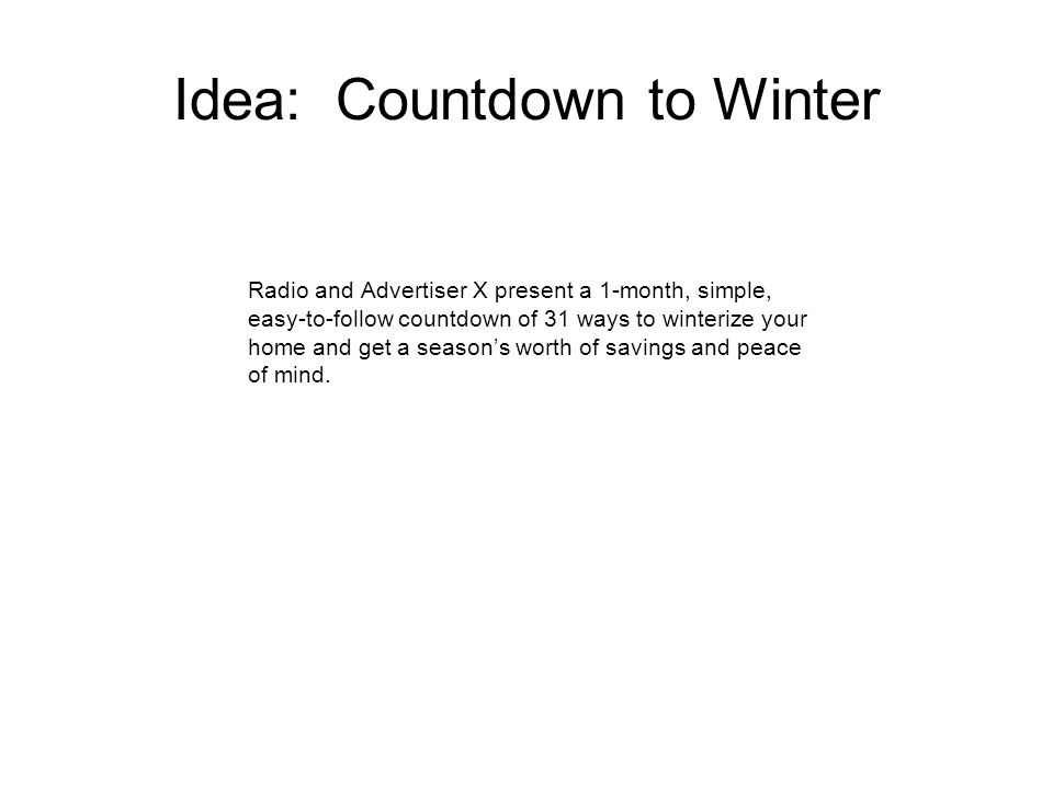 Idea: Countdown to Winter Radio and Advertiser X present a 1-month, simple, easy-to-follow countdown of 31 ways to winterize your home and get a seasons worth of savings and peace of mind.