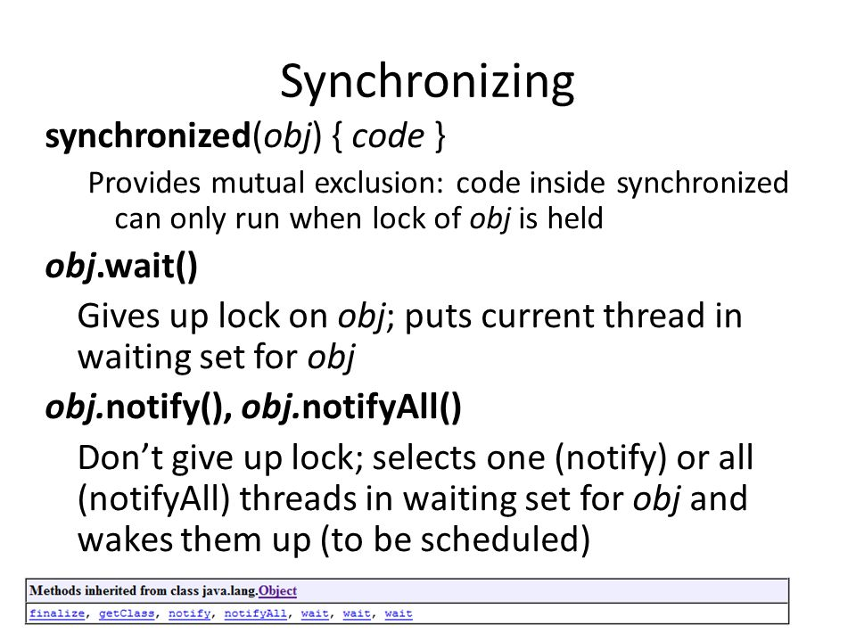 Synchronizing synchronized(obj) { code } Provides mutual exclusion: code inside synchronized can only run when lock of obj is held obj.wait() Gives up lock on obj; puts current thread in waiting set for obj obj.notify(), obj.notifyAll() Dont give up lock; selects one (notify) or all (notifyAll) threads in waiting set for obj and wakes them up (to be scheduled)