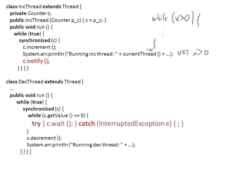 Counter c = new Counter (); IncThread ithread = new IncThread (c); DecThread dthread = new DecThread (c); ithread.setPriority (Thread.NORM_PRIORITY); ithread.start (); dthread.setPriority (Thread.MAX_PRIORITY); dthread.start (); Running inc thread: Thread[Thread-0,5,main] / Value: 1 Running dec thread: Thread[Thread-1,10,main] / Value: 0 Running inc thread: Thread[Thread-0,5,main] / Value: 1 Running dec thread: Thread[Thread-1,10,main] / Value: 0 Running inc thread: Thread[Thread-0,5,main] / Value: 1 Running dec thread: Thread[Thread-1,10,main] / Value: 0 Running inc thread: Thread[Thread-0,5,main] / Value: 1 Running dec thread: Thread[Thread-1,10,main] / Value: 0