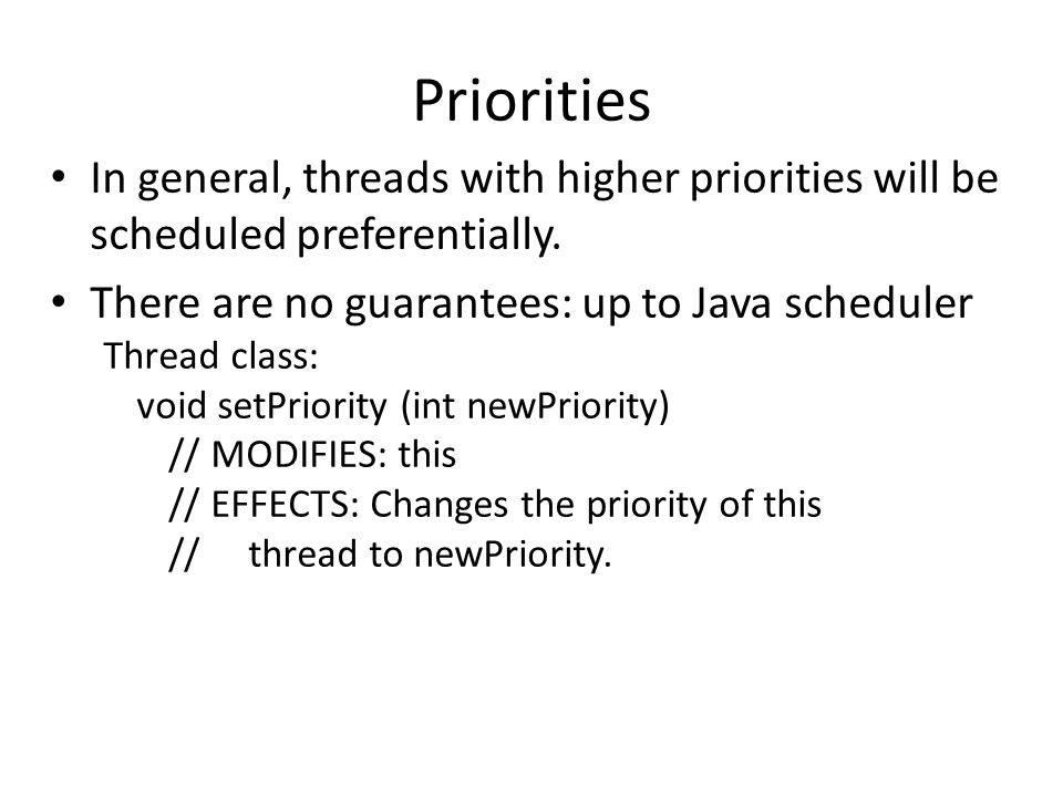 Priorities, Priorities ithread.setPriority (Thread.NORM_PRIORITY); ithread.start (); dthread.setPriority (Thread.MIN_PRIORITY); dthread.start (); The ithread should run more than the dthread, but there is no guarantee.