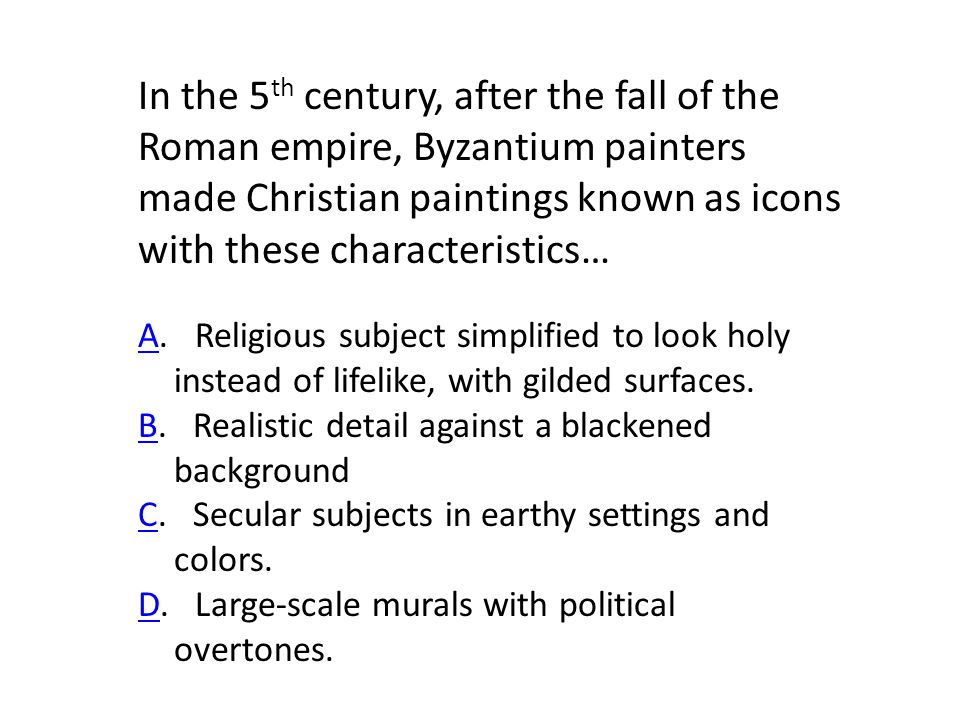In the 5 th century, after the fall of the Roman empire, Byzantium painters made Christian paintings known as icons with these characteristics… AA.