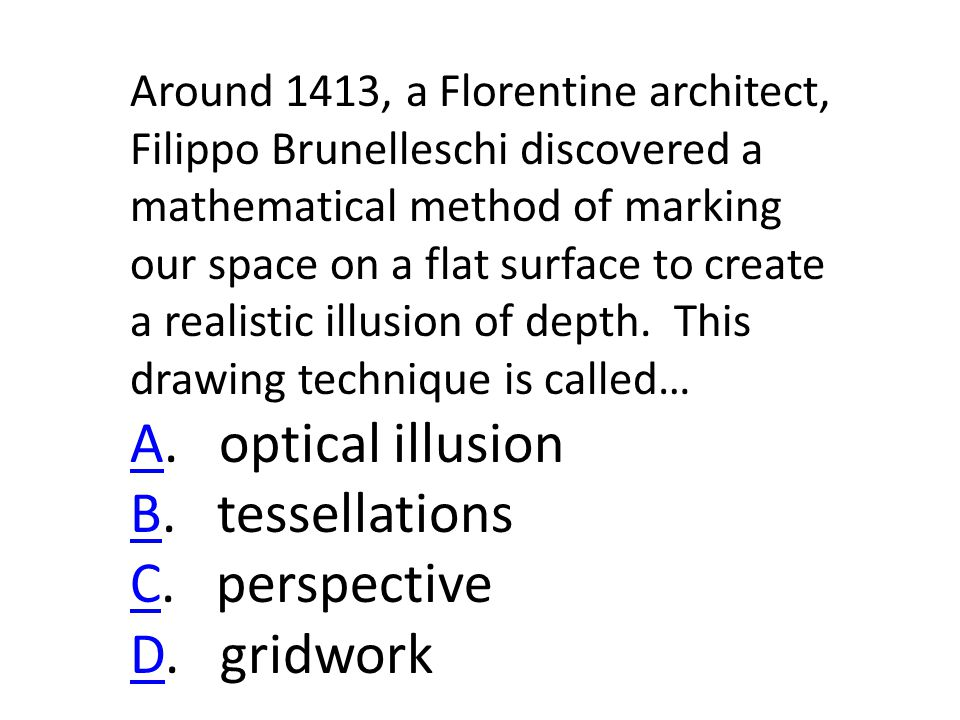 Around 1413, a Florentine architect, Filippo Brunelleschi discovered a mathematical method of marking our space on a flat surface to create a realistic illusion of depth.
