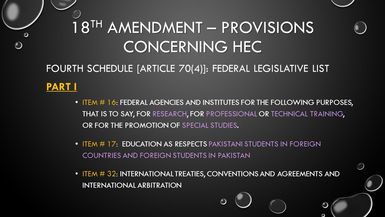 18 TH AMENDMENT – PROVISIONS CONCERNING HEC FOURTH SCHEDULE [ARTICLE 70(4)]: FEDERAL LEGISLATIVE LIST PART I ITEM # 16: FEDERAL AGENCIES AND INSTITUTE