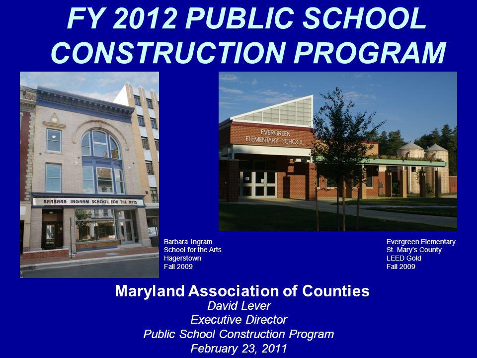 FY 2012 PUBLIC SCHOOL CONSTRUCTION PROGRAM David Lever Executive Director Public School Construction Program February 23, 2011 Maryland Association of Counties Barbara Ingram School for the Arts Hagerstown Fall 2009 Evergreen Elementary St.