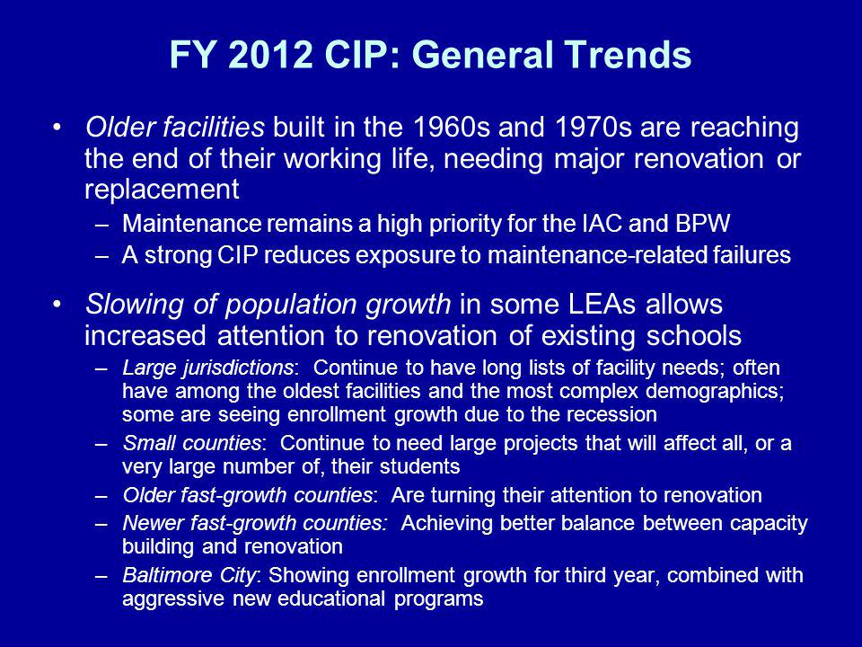 FY 2012 CIP: General Trends Older facilities built in the 1960s and 1970s are reaching the end of their working life, needing major renovation or replacement –Maintenance remains a high priority for the IAC and BPW –A strong CIP reduces exposure to maintenance-related failures Slowing of population growth in some LEAs allows increased attention to renovation of existing schools –Large jurisdictions: Continue to have long lists of facility needs; often have among the oldest facilities and the most complex demographics; some are seeing enrollment growth due to the recession –Small counties: Continue to need large projects that will affect all, or a very large number of, their students –Older fast-growth counties: Are turning their attention to renovation –Newer fast-growth counties: Achieving better balance between capacity building and renovation –Baltimore City: Showing enrollment growth for third year, combined with aggressive new educational programs
