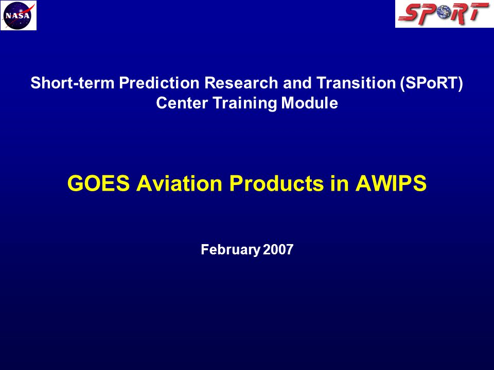 GOES Aviation Products in AWIPS February 2007 Short-term Prediction Research and Transition (SPoRT) Center Training Module