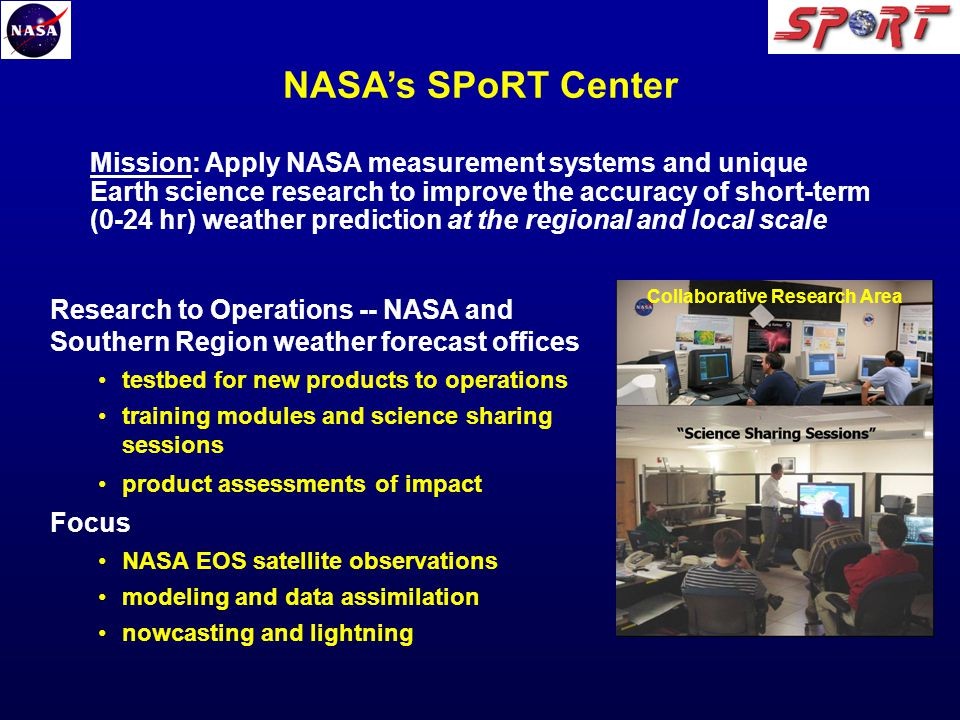 Research to Operations -- NASA and Southern Region weather forecast offices testbed for new products to operations training modules and science sharing sessions product assessments of impact Focus NASA EOS satellite observations modeling and data assimilation nowcasting and lightning Collaborative Research Area Mission: Apply NASA measurement systems and unique Earth science research to improve the accuracy of short-term (0-24 hr) weather prediction at the regional and local scale NASAs SPoRT Center