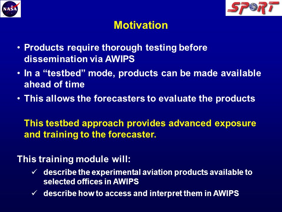 Products require thorough testing before dissemination via AWIPS In a testbed mode, products can be made available ahead of time This allows the forecasters to evaluate the products This testbed approach provides advanced exposure and training to the forecaster.