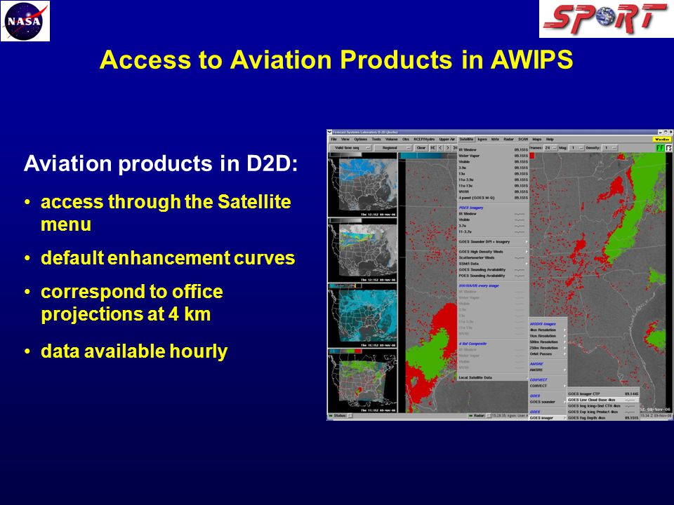 Access to Aviation Products in AWIPS Aviation products in D2D: access through the Satellite menu default enhancement curves correspond to office projections at 4 km data available hourly