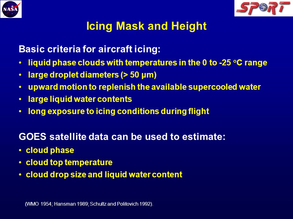 Icing Mask and Height Basic criteria for aircraft icing: liquid phase clouds with temperatures in the 0 to -25 °C range large droplet diameters (> 50 μm) upward motion to replenish the available supercooled water large liquid water contents long exposure to icing conditions during flight GOES satellite data can be used to estimate: cloud phase cloud top temperature cloud drop size and liquid water content (WMO 1954; Hansman 1989; Schultz and Politovich 1992).