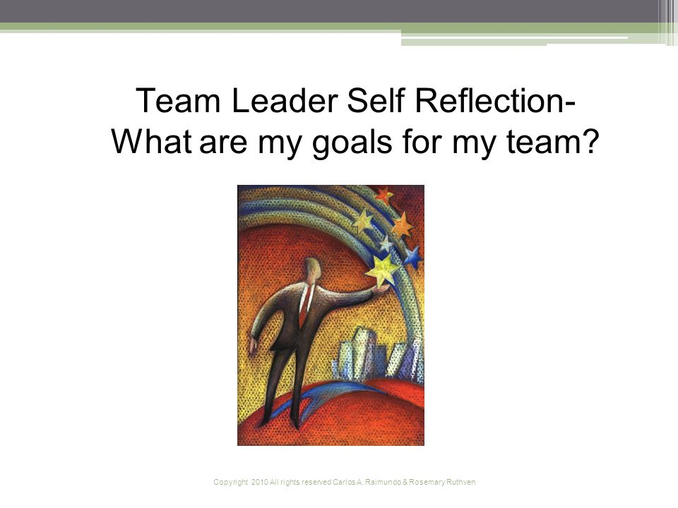 Copyright 2010 All rights reserved Carlos A. Raimundo & Rosemary Ruthven Team Leader Self Reflection- What are my goals for my team?