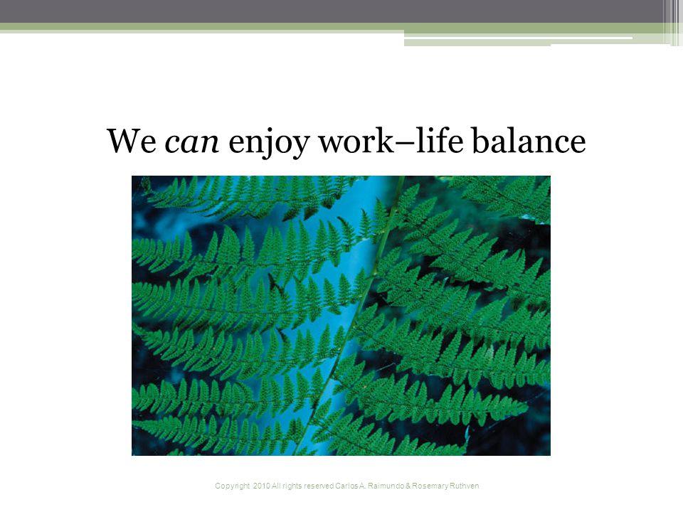 Copyright 2010 All rights reserved Carlos A. Raimundo & Rosemary Ruthven We can enjoy work–life balance