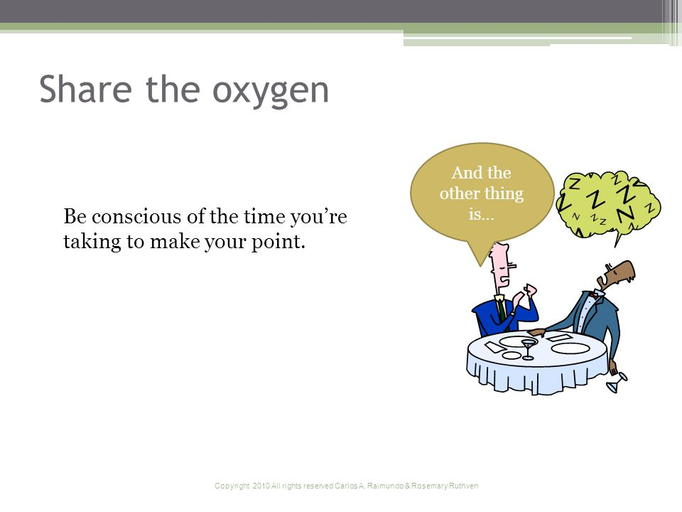 Copyright 2010 All rights reserved Carlos A. Raimundo & Rosemary Ruthven Share the oxygen Be conscious of the time youre taking to make your point. An