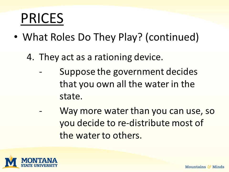 PRICES What Roles Do They Play. (continued) 4. They act as a rationing device.