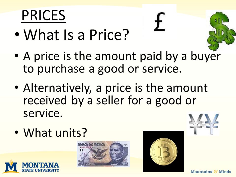 PRICES What Is a Price. A price is the amount paid by a buyer to purchase a good or service.