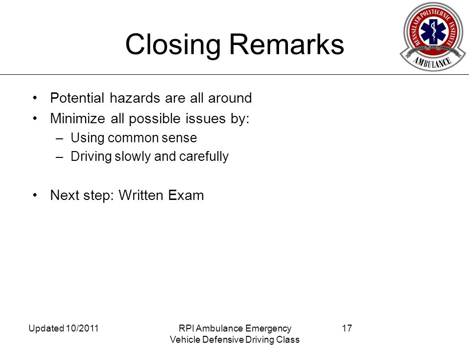 Closing Remarks Potential hazards are all around Minimize all possible issues by: –Using common sense –Driving slowly and carefully Next step: Written Exam Updated 10/2011RPI Ambulance Emergency Vehicle Defensive Driving Class 17