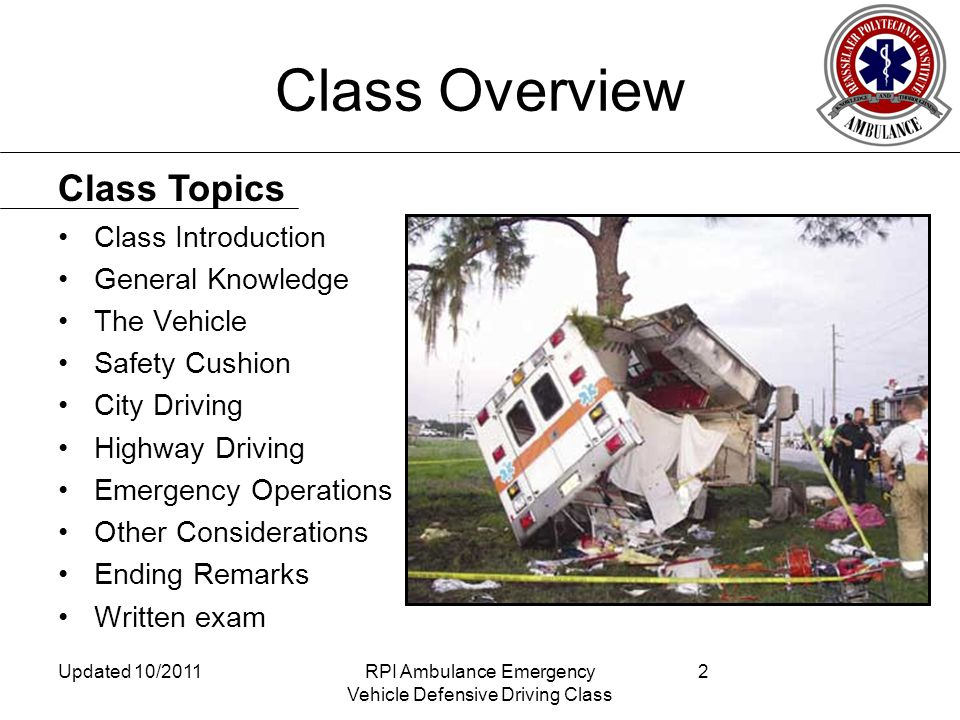 Class Overview Class Introduction General Knowledge The Vehicle Safety Cushion City Driving Highway Driving Emergency Operations Other Considerations Ending Remarks Written exam Class Topics Updated 10/2011RPI Ambulance Emergency Vehicle Defensive Driving Class 2