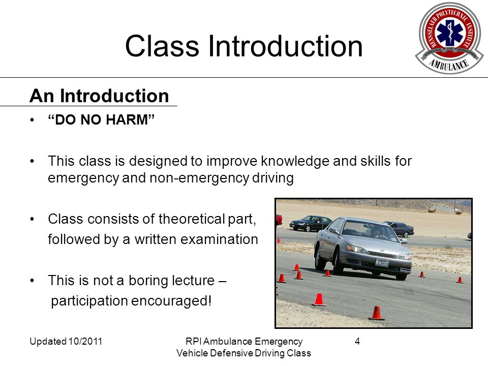 Class Introduction DO NO HARM This class is designed to improve knowledge and skills for emergency and non-emergency driving Class consists of theoretical part, followed by a written examination This is not a boring lecture – participation encouraged.