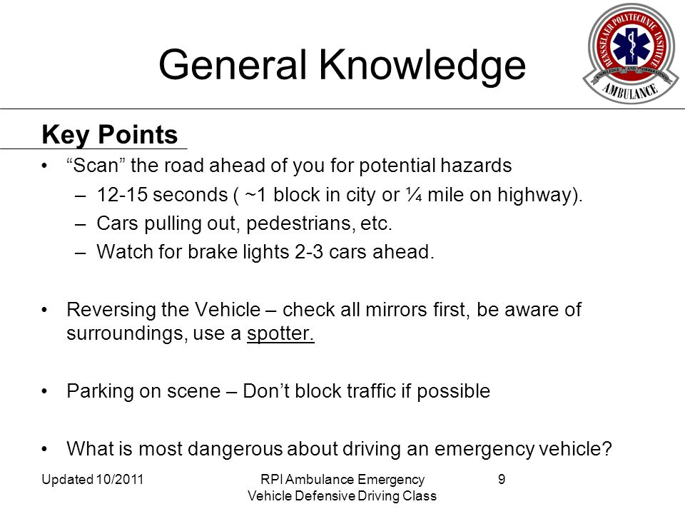 General Knowledge Scan the road ahead of you for potential hazards –12-15 seconds ( ~1 block in city or ¼ mile on highway).