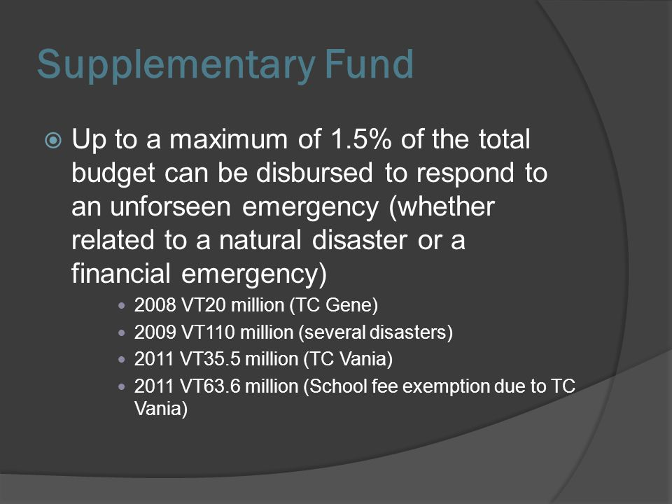 Supplementary Fund Up to a maximum of 1.5% of the total budget can be disbursed to respond to an unforseen emergency (whether related to a natural dis