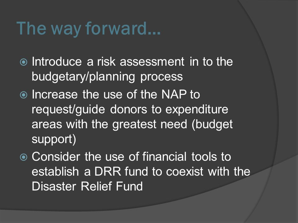 The way forward… Introduce a risk assessment in to the budgetary/planning process Increase the use of the NAP to request/guide donors to expenditure areas with the greatest need (budget support) Consider the use of financial tools to establish a DRR fund to coexist with the Disaster Relief Fund