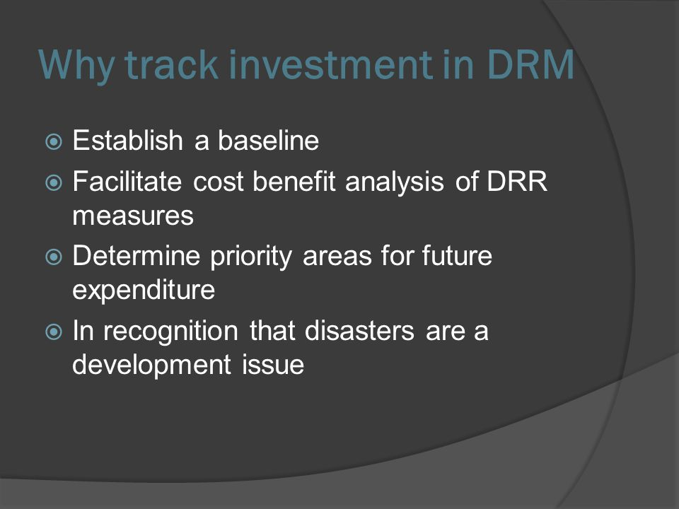 Why track investment in DRM Establish a baseline Facilitate cost benefit analysis of DRR measures Determine priority areas for future expenditure In recognition that disasters are a development issue