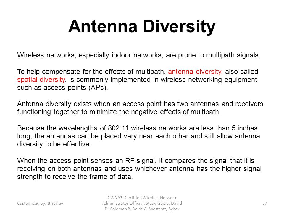 Antenna Diversity Wireless networks, especially indoor networks, are prone to multipath signals. To help compensate for the effects of multipath, ante