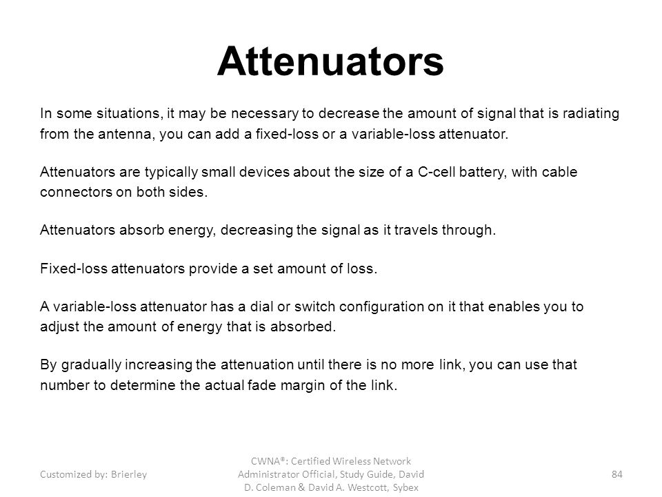 Attenuators In some situations, it may be necessary to decrease the amount of signal that is radiating from the antenna, you can add a fixed-loss or a