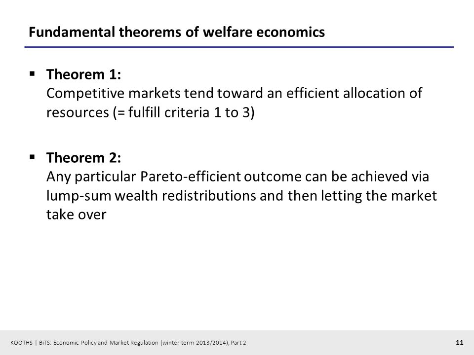 KOOTHS | BiTS: Economic Policy and Market Regulation (winter term 2013/2014), Part 2 11 Fundamental theorems of welfare economics Theorem 1: Competitive markets tend toward an efficient allocation of resources (= fulfill criteria 1 to 3) Theorem 2: Any particular Pareto-efficient outcome can be achieved via lump-sum wealth redistributions and then letting the market take over