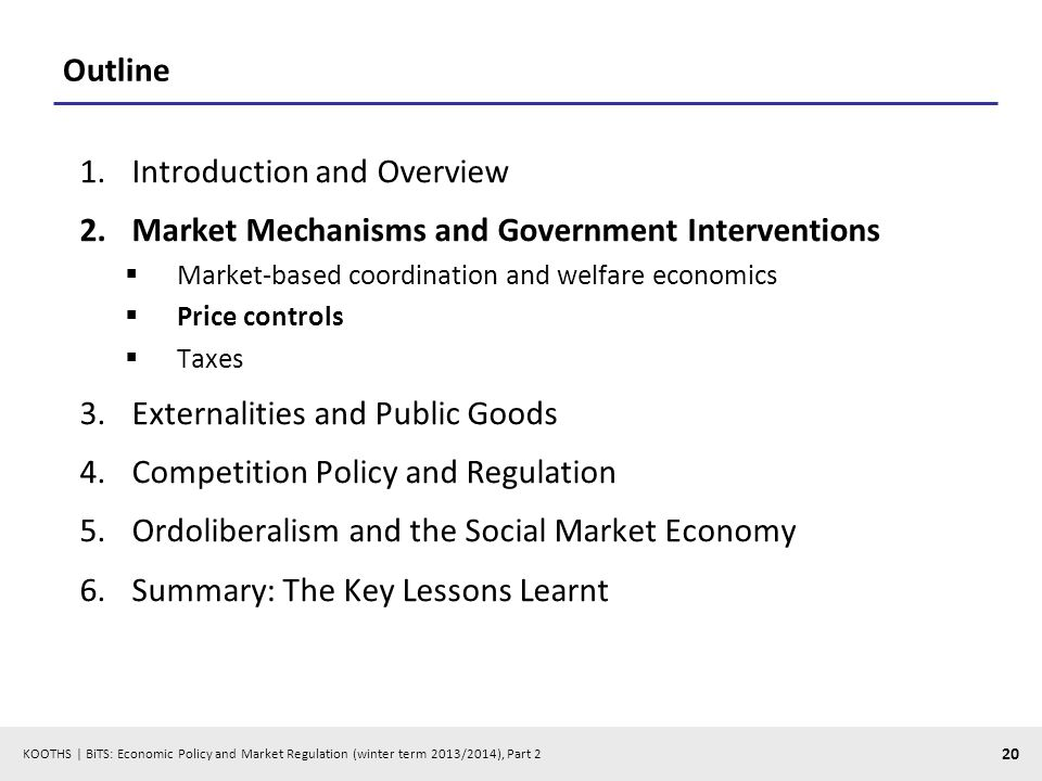KOOTHS | BiTS: Economic Policy and Market Regulation (winter term 2013/2014), Part 2 20 Outline 1.Introduction and Overview 2.Market Mechanisms and Government Interventions Market-based coordination and welfare economics Price controls Taxes 3.Externalities and Public Goods 4.Competition Policy and Regulation 5.Ordoliberalism and the Social Market Economy 6.Summary: The Key Lessons Learnt