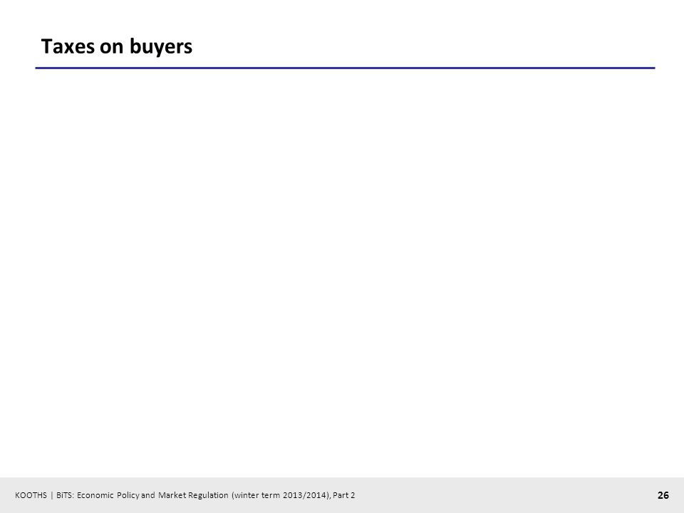 KOOTHS | BiTS: Economic Policy and Market Regulation (winter term 2013/2014), Part 2 26 Taxes on buyers