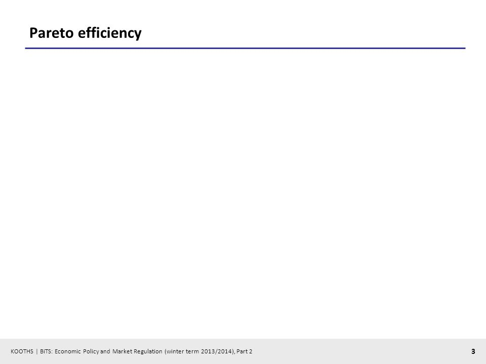 KOOTHS | BiTS: Economic Policy and Market Regulation (winter term 2013/2014), Part 2 3 Pareto efficiency