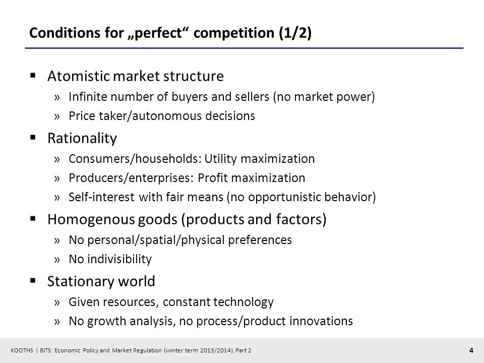 KOOTHS | BiTS: Economic Policy and Market Regulation (winter term 2013/2014), Part 2 4 Conditions for perfect competition (1/2) Atomistic market structure »Infinite number of buyers and sellers (no market power) »Price taker/autonomous decisions Rationality »Consumers/households: Utility maximization »Producers/enterprises: Profit maximization »Self-interest with fair means (no opportunistic behavior) Homogenous goods (products and factors) »No personal/spatial/physical preferences »No indivisibility Stationary world »Given resources, constant technology »No growth analysis, no process/product innovations