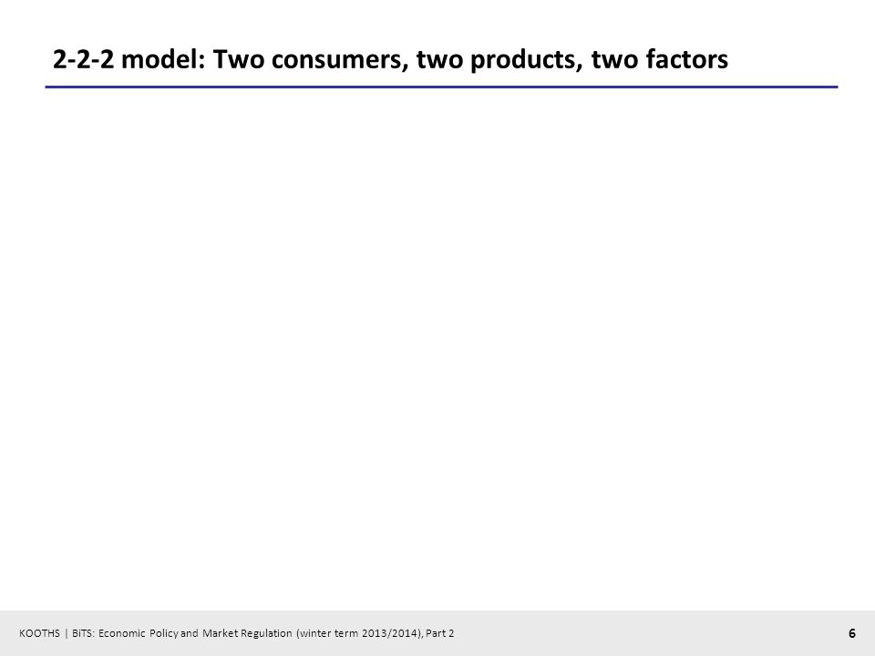 KOOTHS | BiTS: Economic Policy and Market Regulation (winter term 2013/2014), Part 2 6 2-2-2 model: Two consumers, two products, two factors