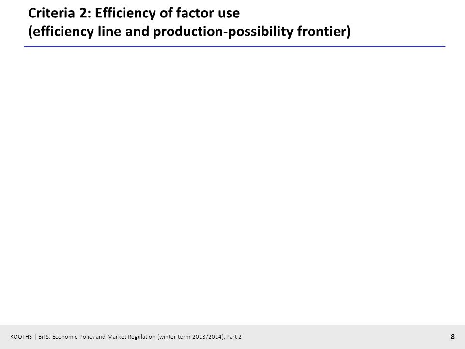 KOOTHS | BiTS: Economic Policy and Market Regulation (winter term 2013/2014), Part 2 8 Criteria 2: Efficiency of factor use (efficiency line and production-possibility frontier)