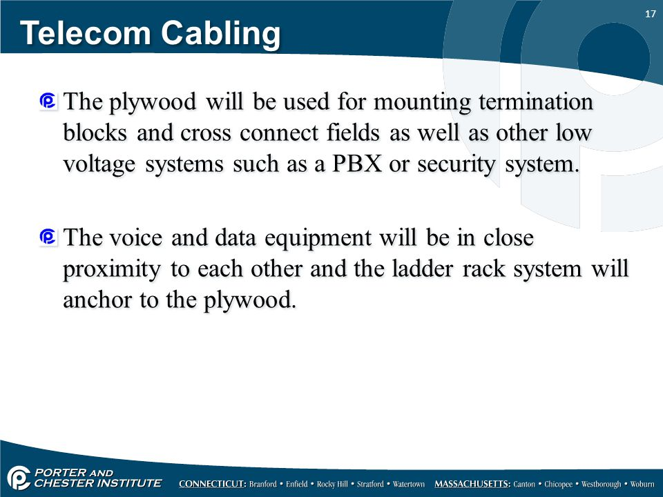 17 Telecom Cabling The plywood will be used for mounting termination blocks and cross connect fields as well as other low voltage systems such as a PB