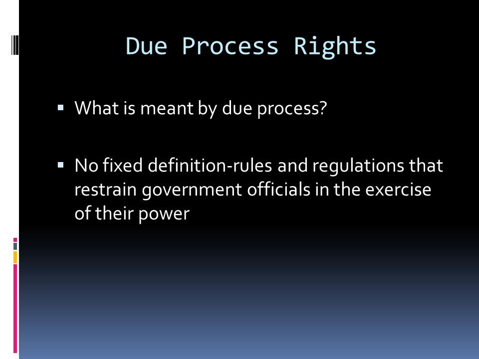 Due Process Rights What is meant by due process? No fixed definition-rules and regulations that restrain government officials in the exercise of their