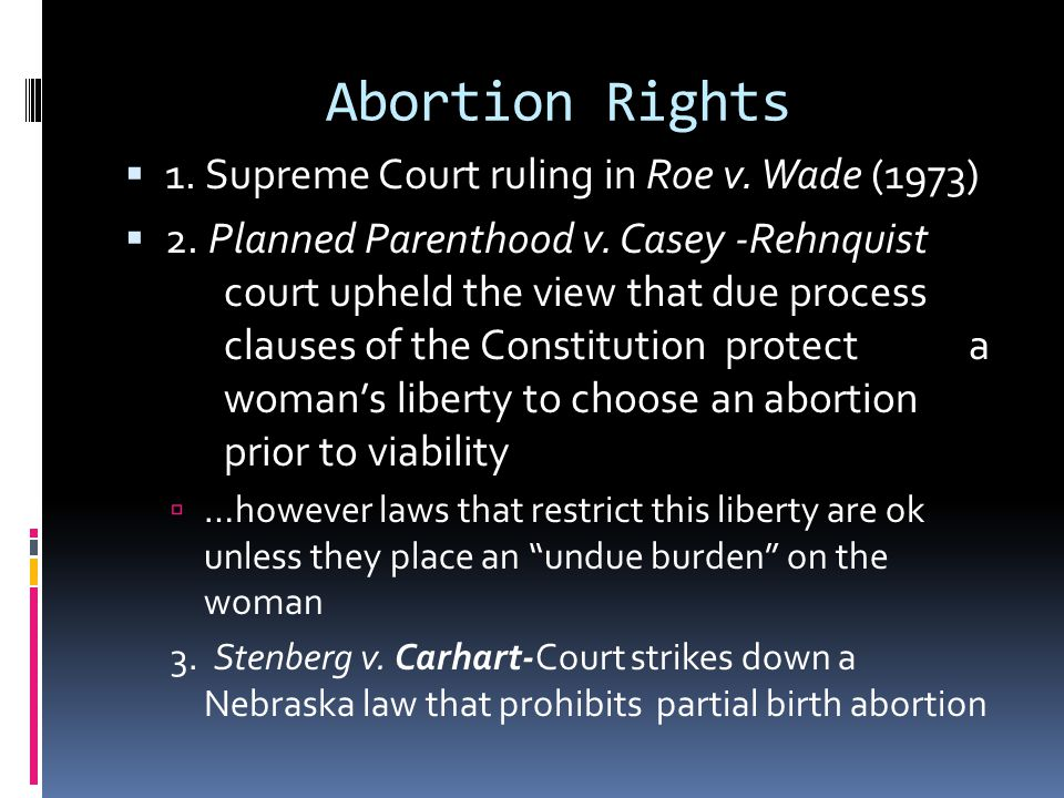 Abortion Rights 1. Supreme Court ruling in Roe v. Wade (1973) 2. Planned Parenthood v. Casey -Rehnquist court upheld the view that due process clauses