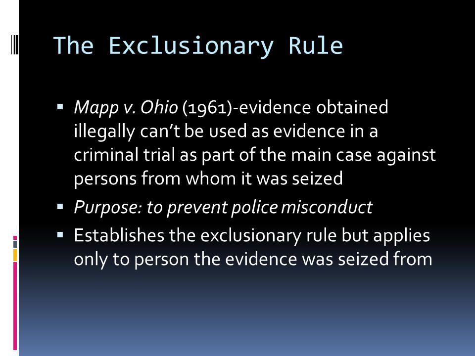 The Exclusionary Rule Mapp v. Ohio (1961)-evidence obtained illegally cant be used as evidence in a criminal trial as part of the main case against pe