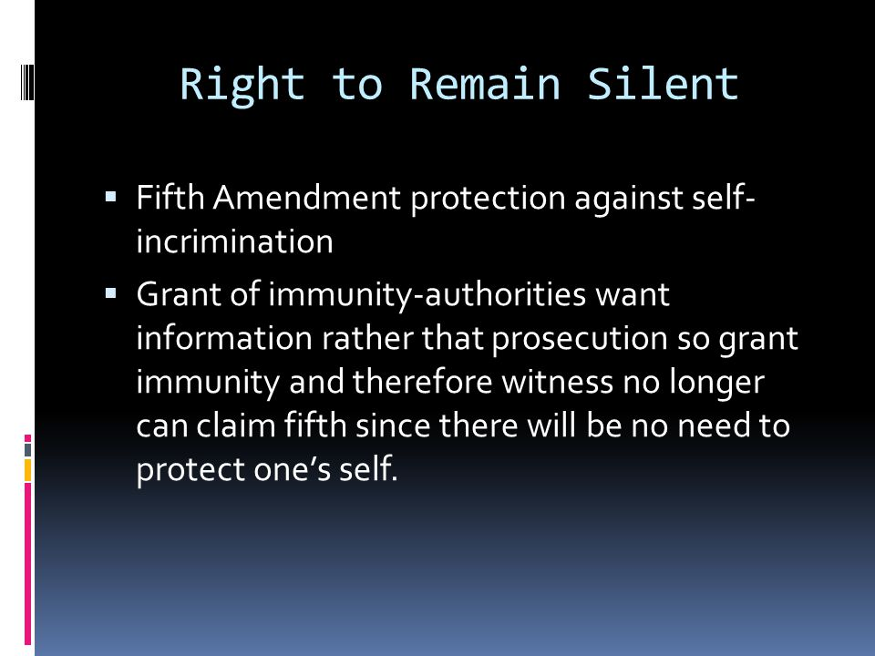 Right to Remain Silent Fifth Amendment protection against self- incrimination Grant of immunity-authorities want information rather that prosecution s